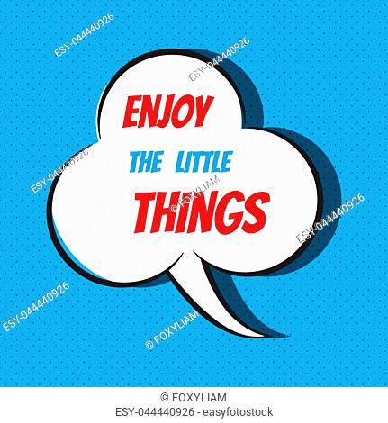 Comic speech bubble with phrase Enjoy the little things . Vector illustration